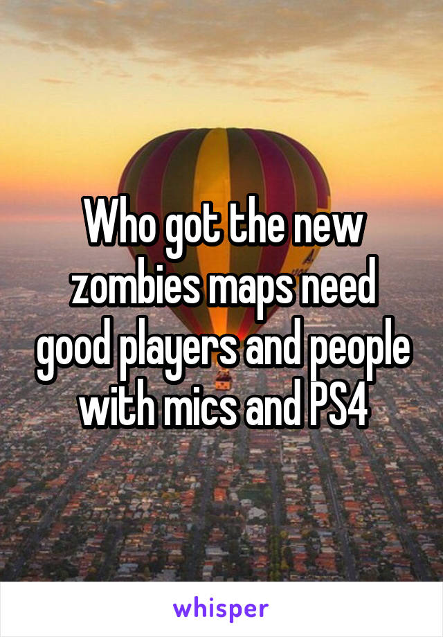 Who got the new zombies maps need good players and people with mics and PS4