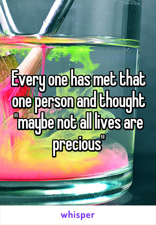 "Every one has met that one person and thought ""maybe not all lives are precious"""