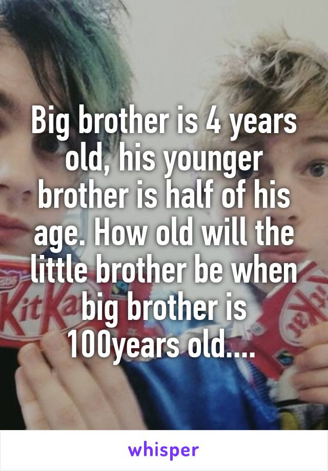 Big brother is 4 years old, his younger brother is half of his age. How old will the little brother be when big brother is 100years old....