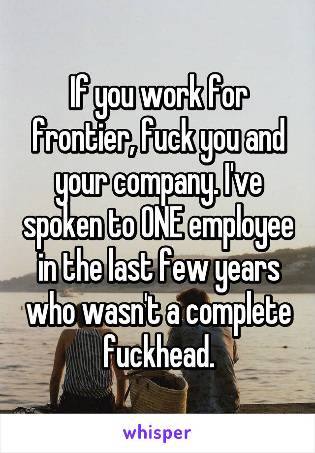 If you work for frontier, fuck you and your company. I've spoken to ONE employee in the last few years who wasn't a complete fuckhead.