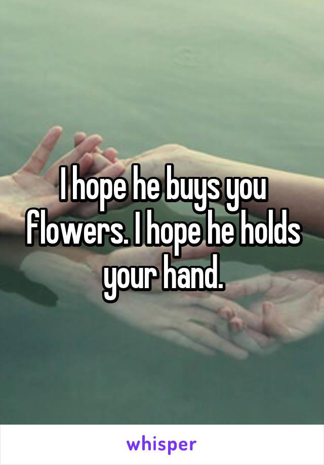 I hope he buys you flowers. I hope he holds your hand.