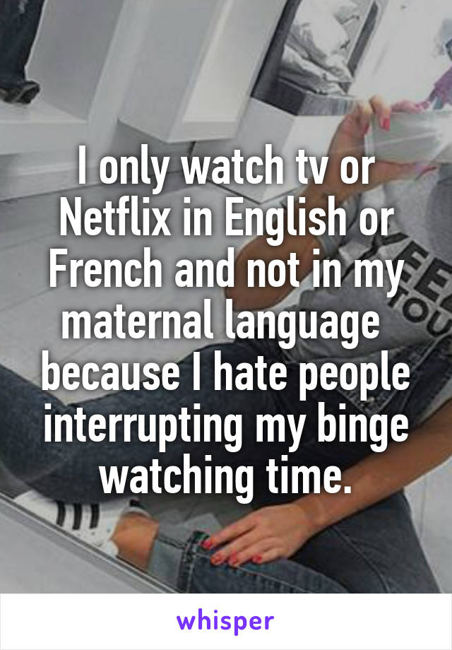 I only watch tv or Netflix in English or French and not in my maternal language  because I hate people interrupting my binge watching time.