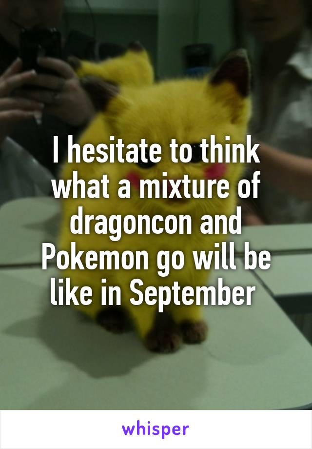 I hesitate to think what a mixture of dragoncon and Pokemon go will be like in September