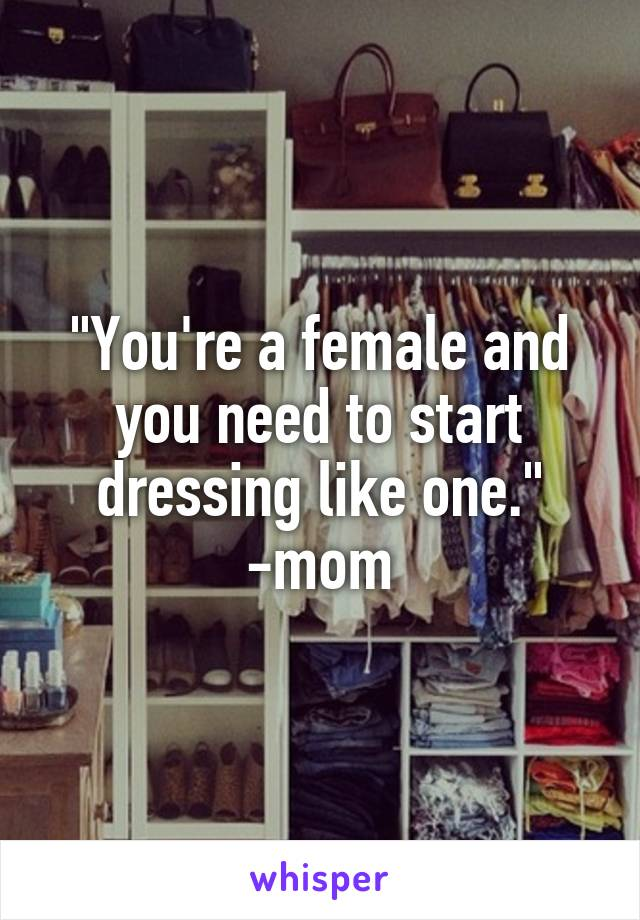 """""""You're a female and you need to start dressing like one."""" -mom"""