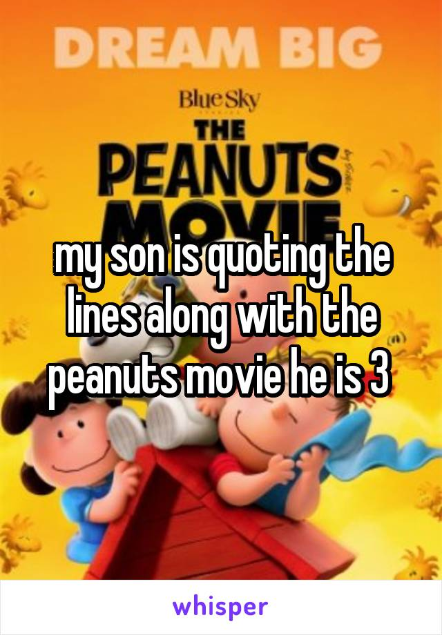 my son is quoting the lines along with the peanuts movie he is 3