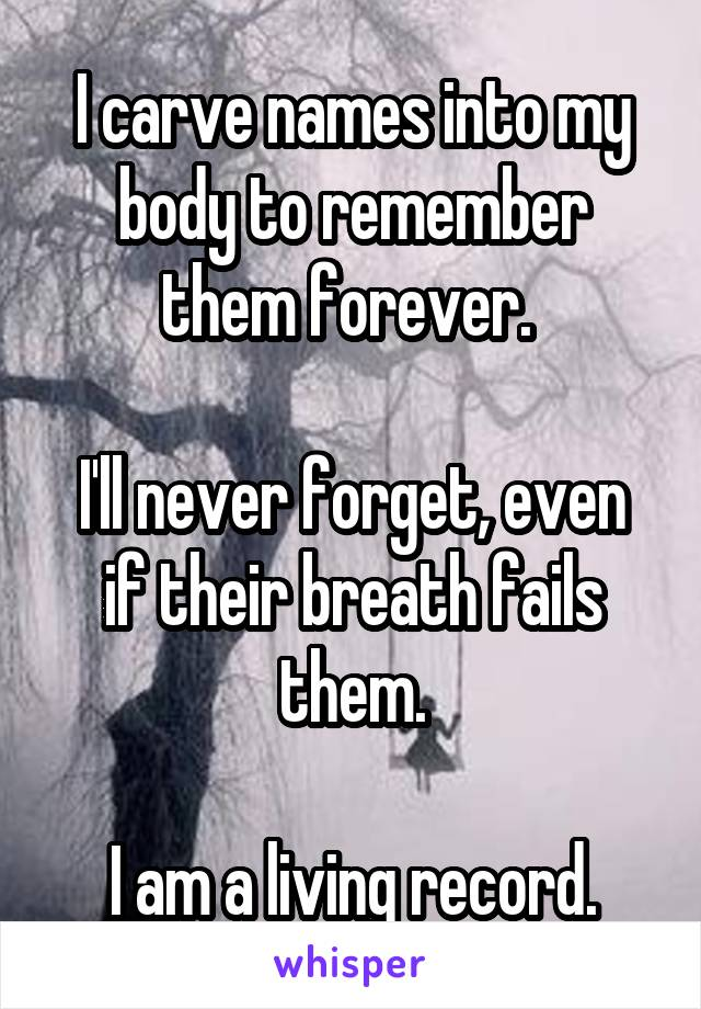 I carve names into my body to remember them forever.   I'll never forget, even if their breath fails them.  I am a living record.