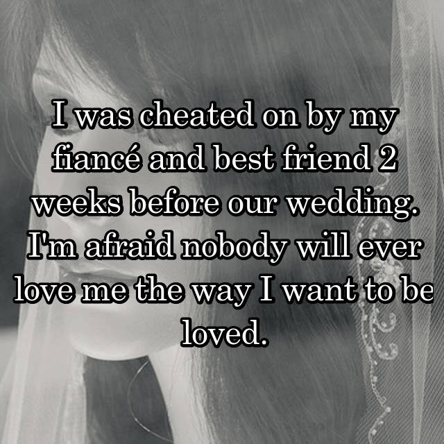 I was cheated on by my fiancé and best friend 2 weeks before our wedding. I'm afraid nobody will ever love me the way I want to be loved.
