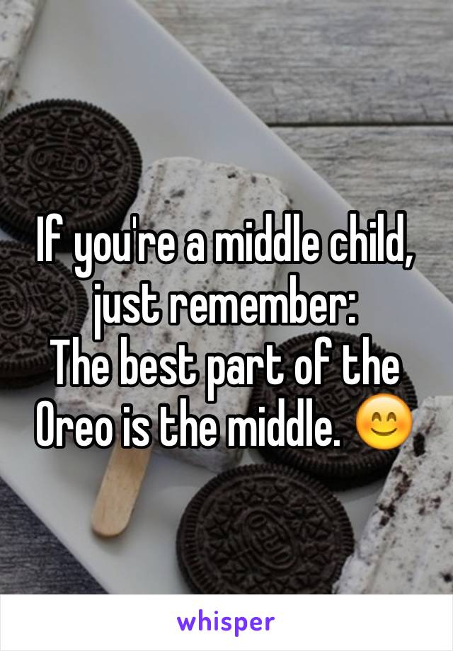 If you're a middle child, just remember: The best part of the Oreo is the middle. 😊