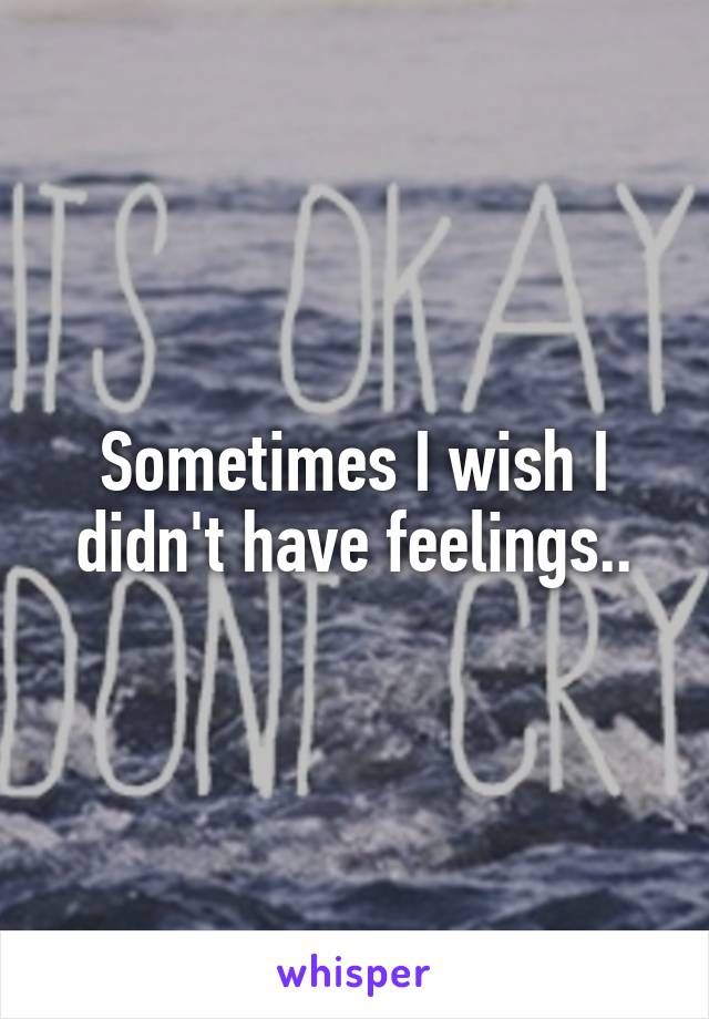 Sometimes I wish I didn't have feelings..