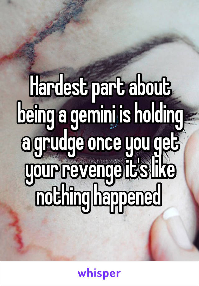 Hardest part about being a gemini is holding a grudge once you get your revenge it's like nothing happened