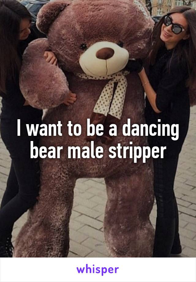 I want to be a dancing bear male stripper