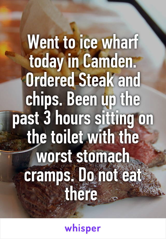 Went to ice wharf today in Camden. Ordered Steak and chips. Been up the past 3 hours sitting on the toilet with the worst stomach cramps. Do not eat there