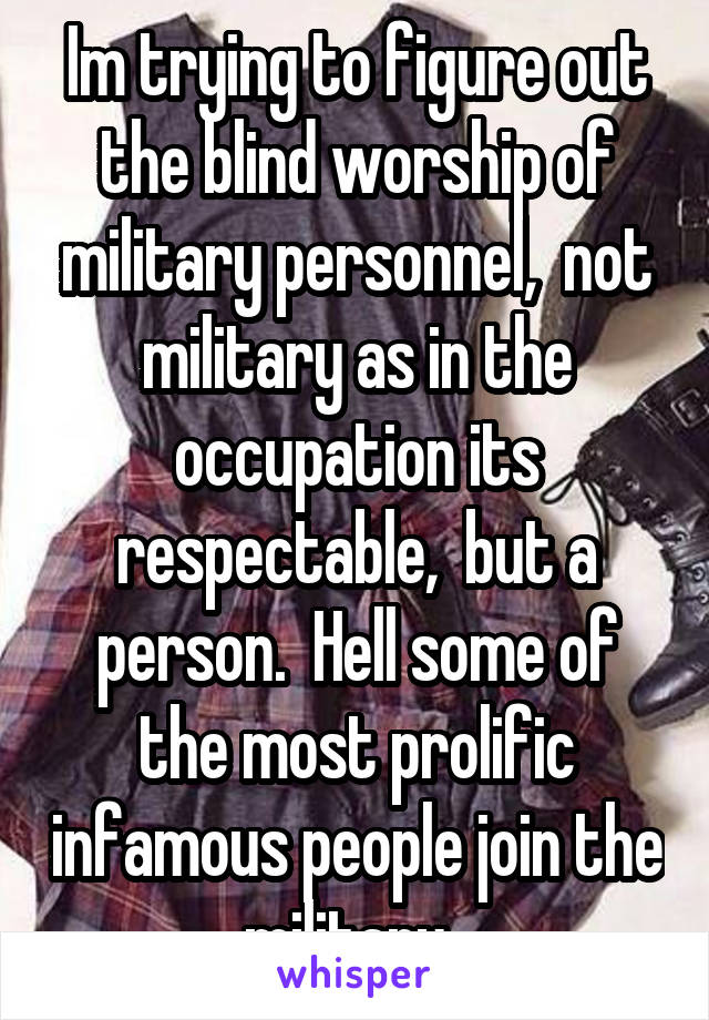 Im trying to figure out the blind worship of military personnel,  not military as in the occupation its respectable,  but a person.  Hell some of the most prolific infamous people join the military.