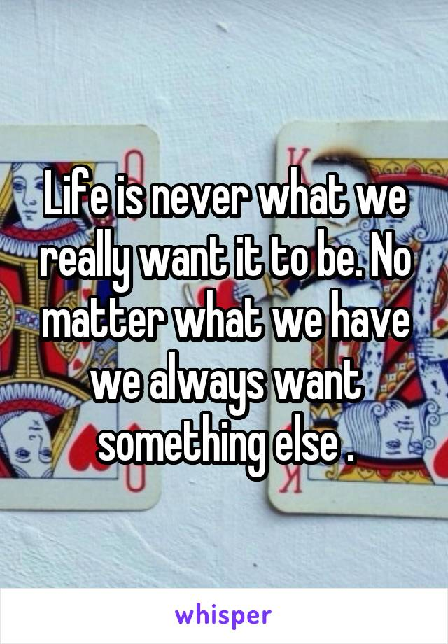 Life is never what we really want it to be. No matter what we have we always want something else .