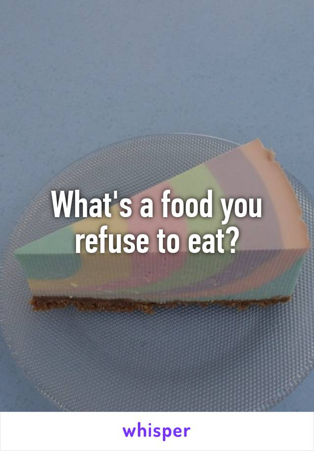 What's a food you refuse to eat?