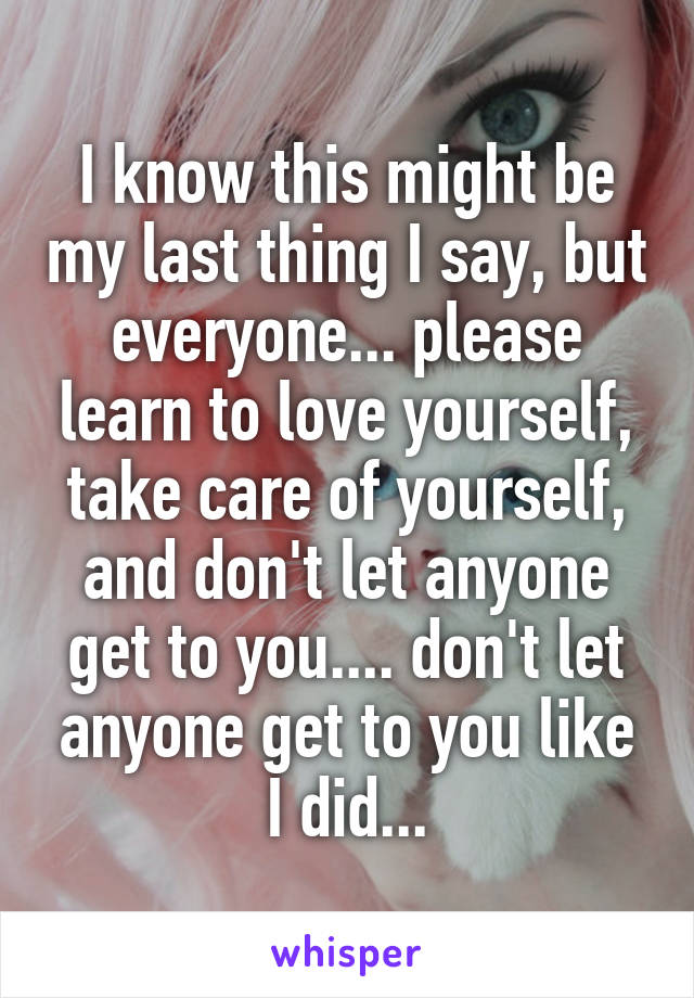 I know this might be my last thing I say, but everyone... please learn to love yourself, take care of yourself, and don't let anyone get to you.... don't let anyone get to you like I did...