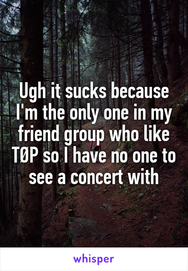 Ugh it sucks because I'm the only one in my friend group who like TØP so I have no one to see a concert with