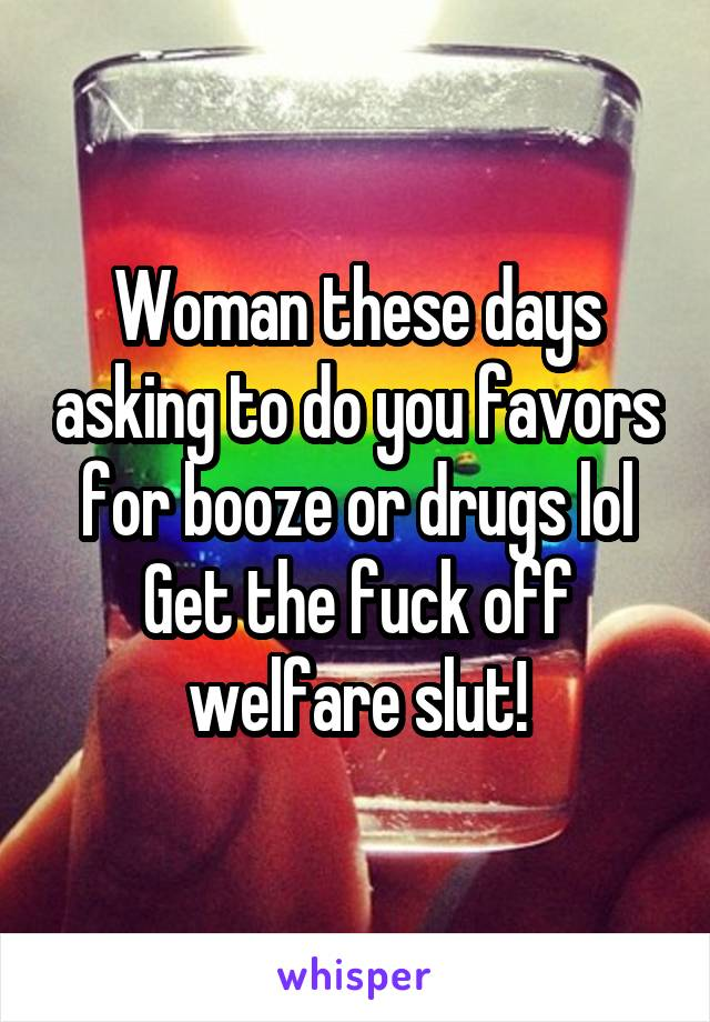 Woman these days asking to do you favors for booze or drugs lol Get the fuck off welfare slut!