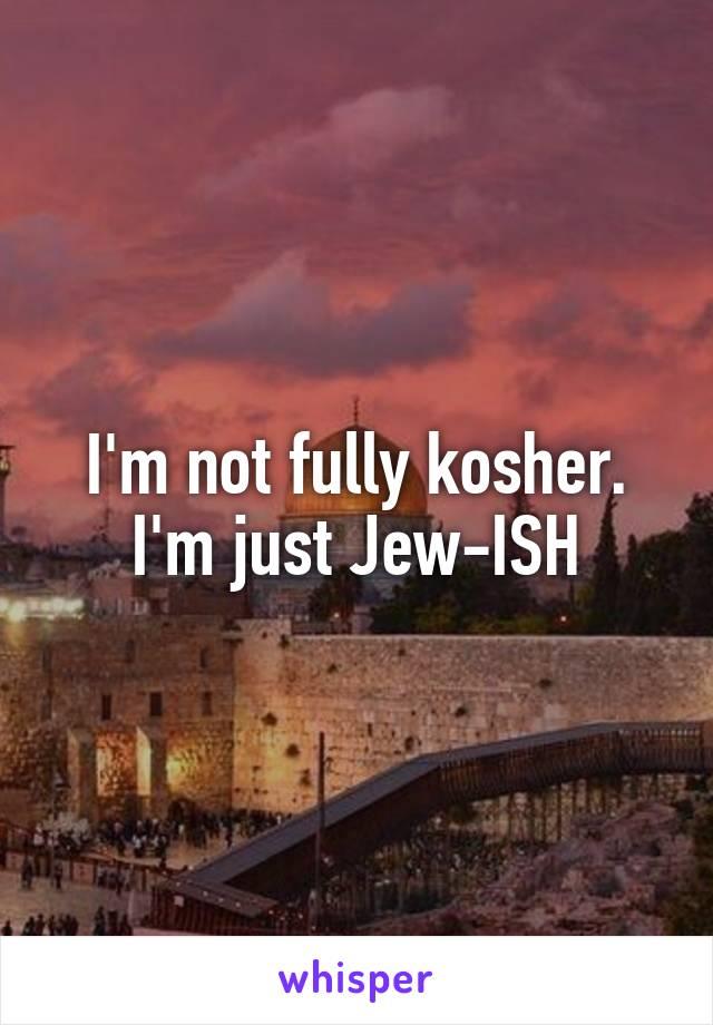 I'm not fully kosher. I'm just Jew-ISH