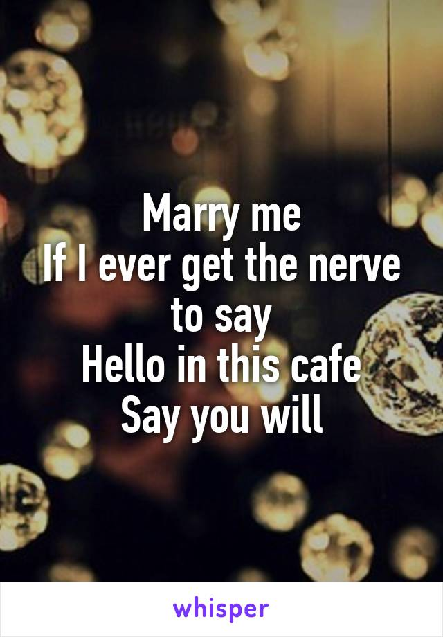 Marry me If I ever get the nerve to say Hello in this cafe Say you will