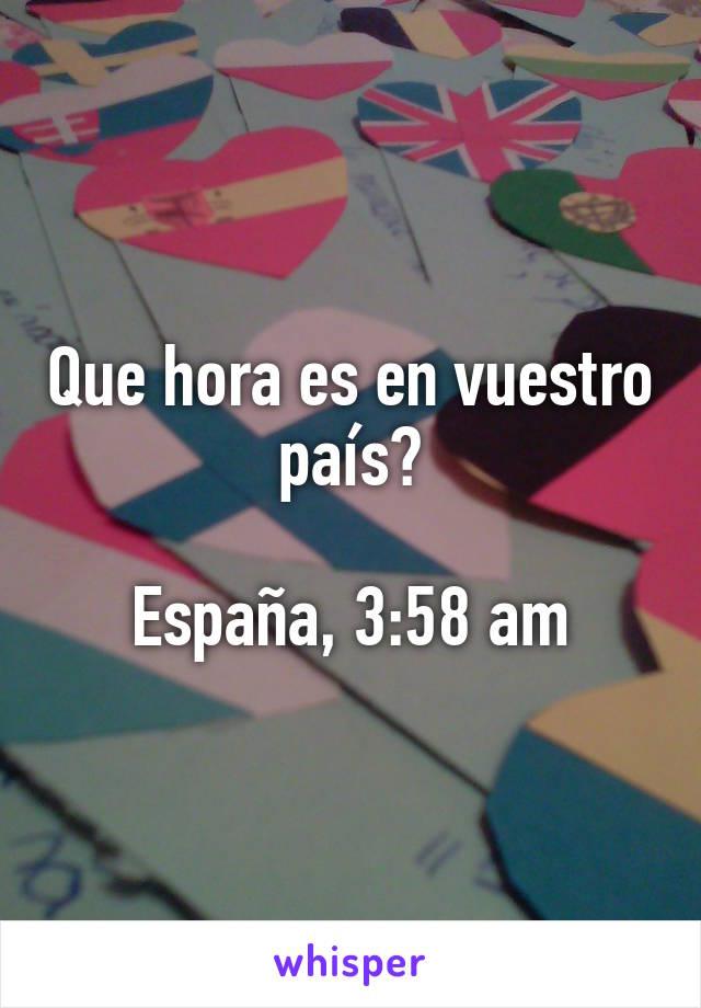 Que hora es en vuestro país?  España, 3:58 am