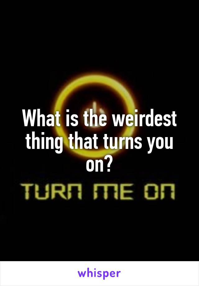 What is the weirdest thing that turns you on?