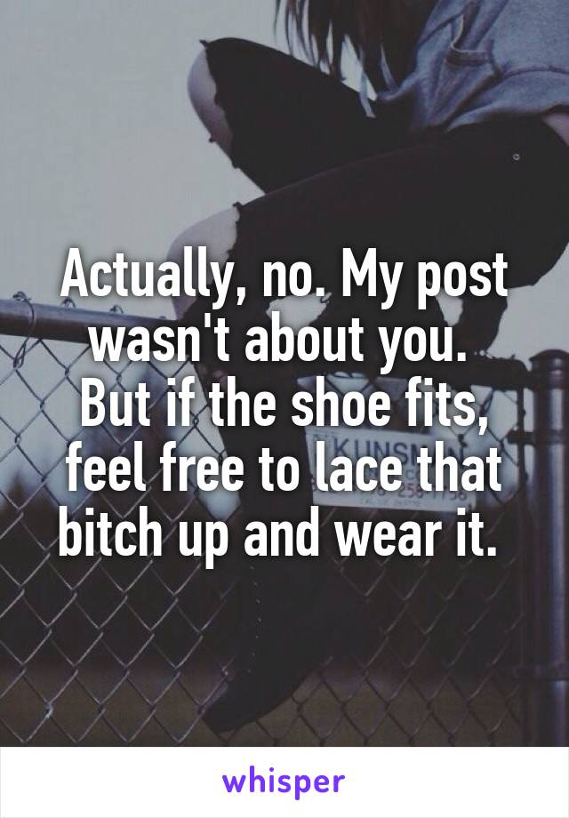Actually, no. My post wasn't about you.  But if the shoe fits, feel free to lace that bitch up and wear it.
