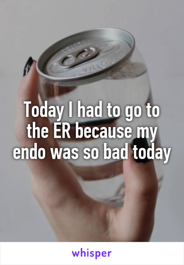 Today I had to go to the ER because my endo was so bad today