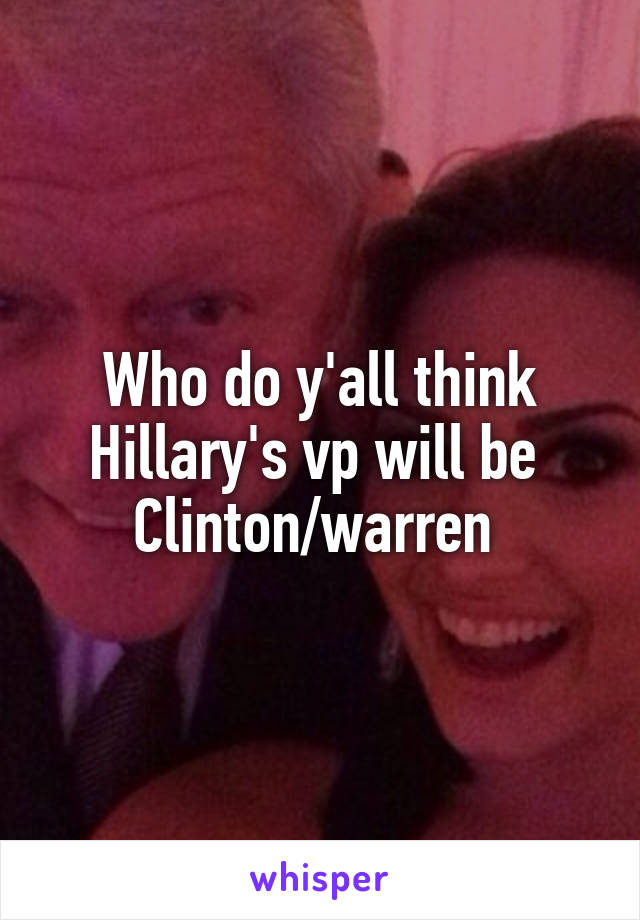 Who do y'all think Hillary's vp will be  Clinton/warren