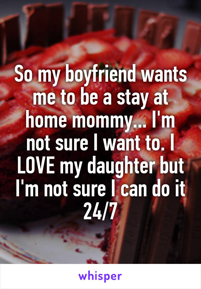 So my boyfriend wants me to be a stay at home mommy... I'm not sure I want to. I LOVE my daughter but I'm not sure I can do it 24/7