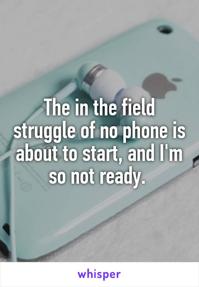 The in the field struggle of no phone is about to start, and I'm so not ready.