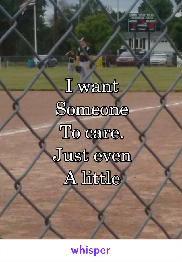 I want Someone To care. Just even A little
