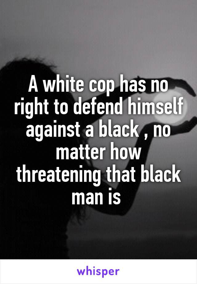 A white cop has no right to defend himself against a black , no matter how threatening that black man is