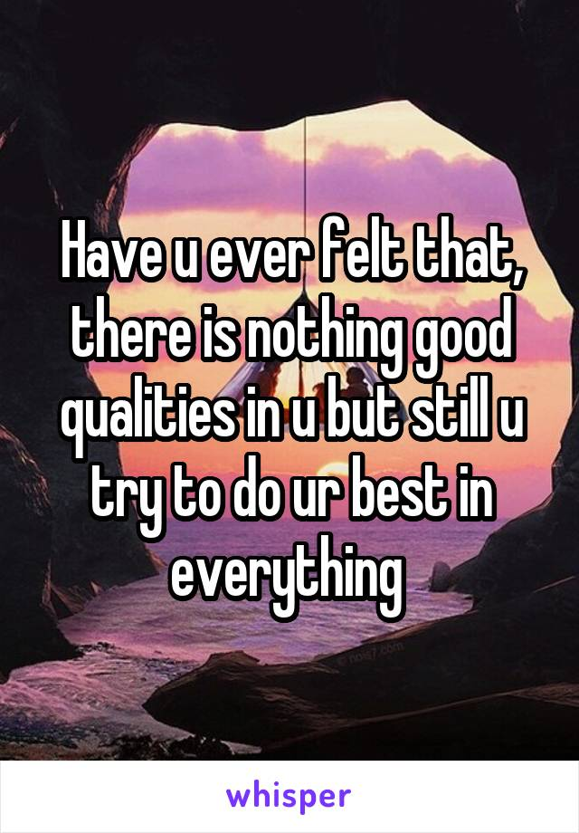 Have u ever felt that, there is nothing good qualities in u but still u try to do ur best in everything