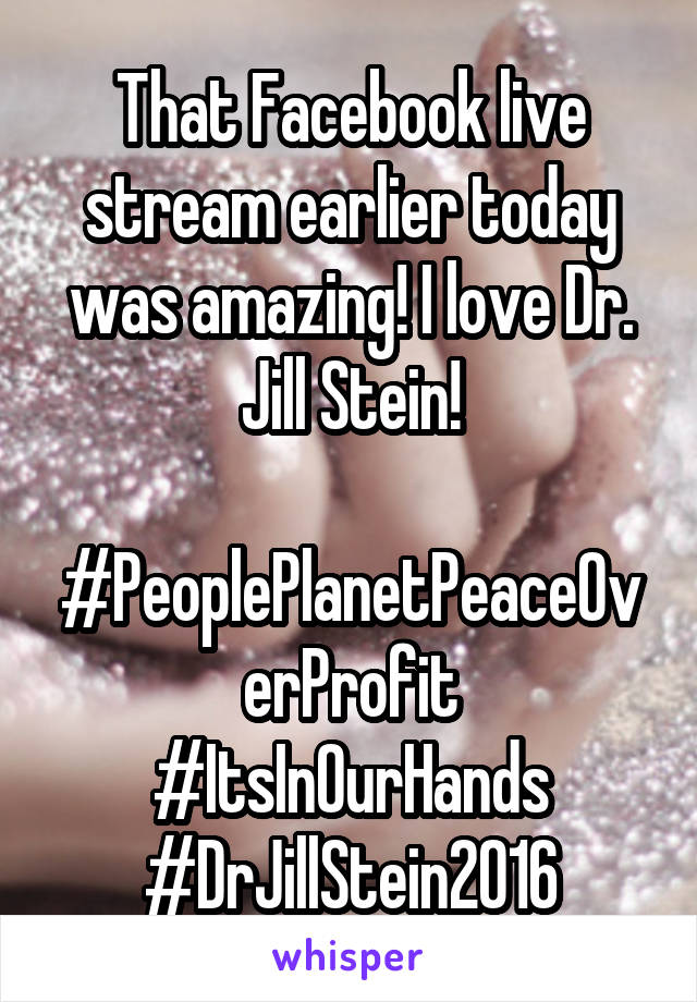 That Facebook live stream earlier today was amazing! I love Dr. Jill Stein!  #PeoplePlanetPeaceOverProfit #ItsInOurHands #DrJillStein2016
