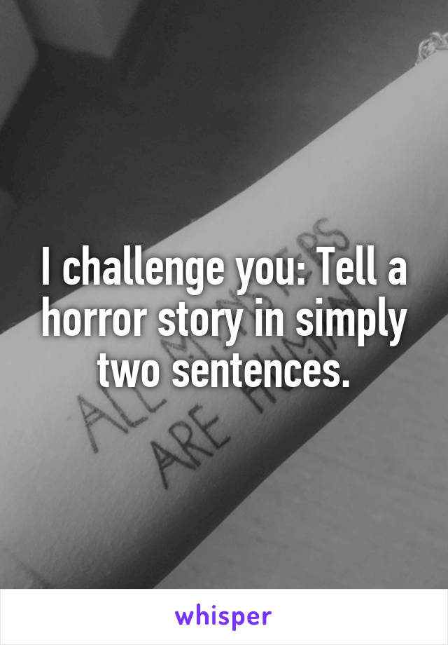 I challenge you: Tell a horror story in simply two sentences.