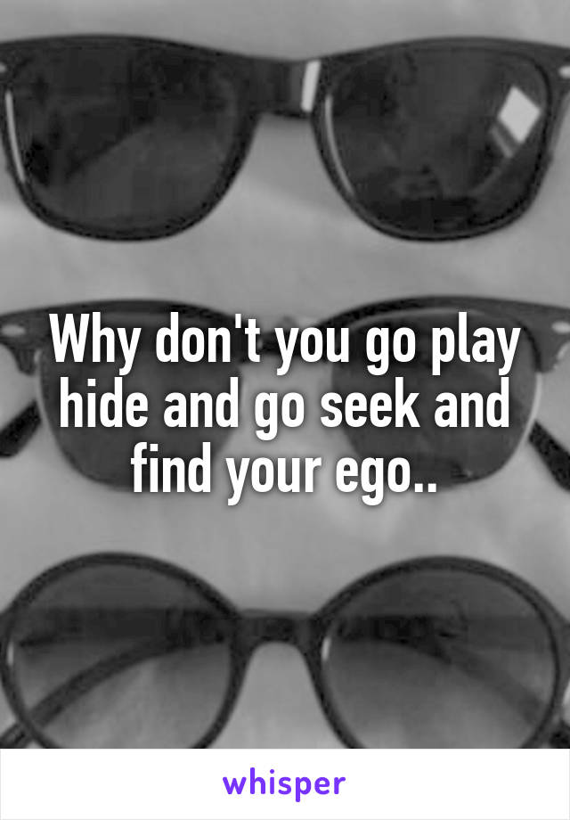 Why don't you go play hide and go seek and find your ego..