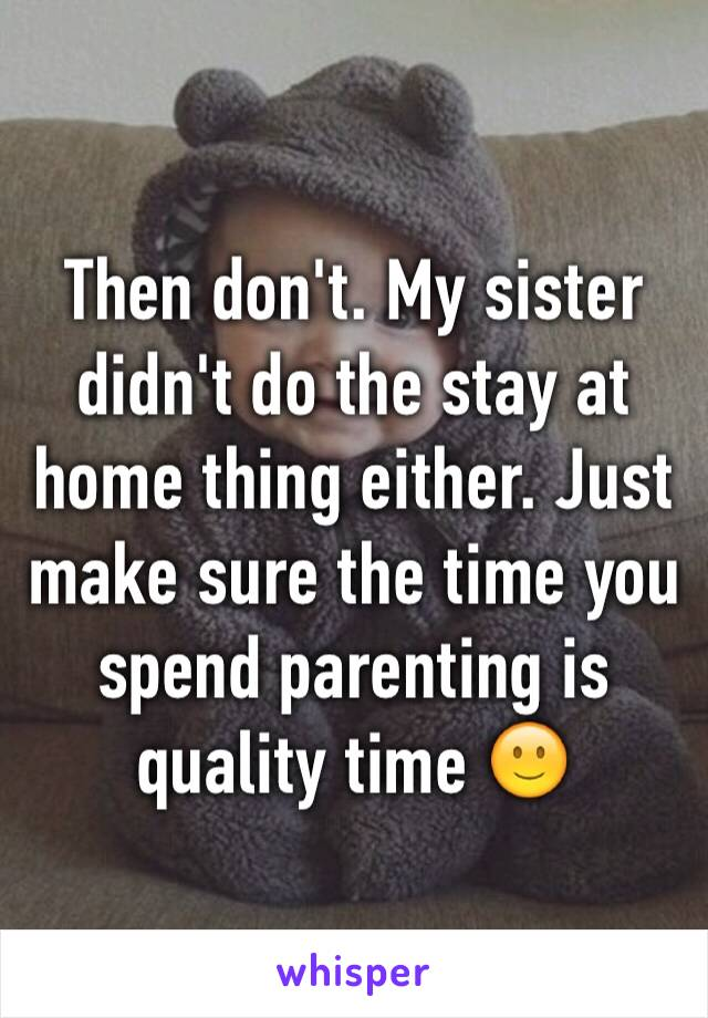 Then don't. My sister didn't do the stay at home thing either. Just make sure the time you spend parenting is quality time 🙂