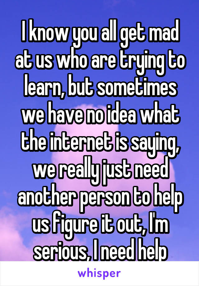 I know you all get mad at us who are trying to learn, but sometimes we have no idea what the internet is saying, we really just need another person to help us figure it out, I'm serious, I need help