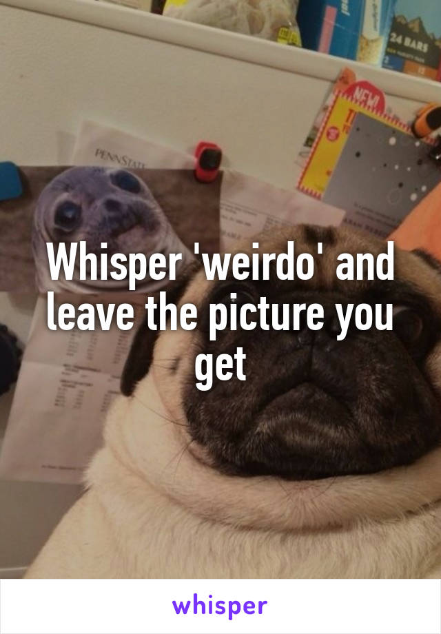 Whisper 'weirdo' and leave the picture you get