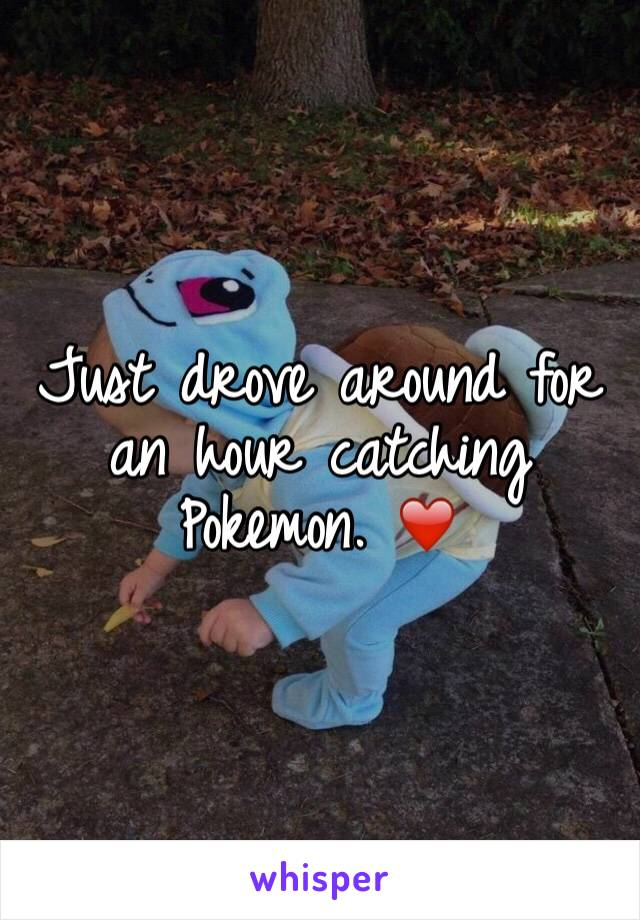 Just drove around for an hour catching Pokemon. ❤️