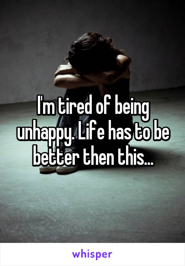 I'm tired of being unhappy. Life has to be better then this...