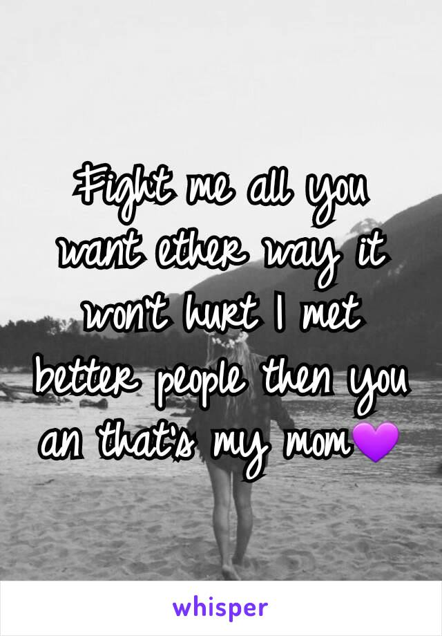 Fight me all you want ether way it won't hurt I met better people then you an that's my mom💜