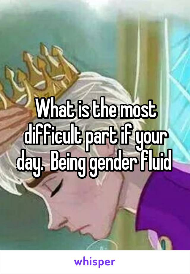 What is the most difficult part if your day.  Being gender fluid