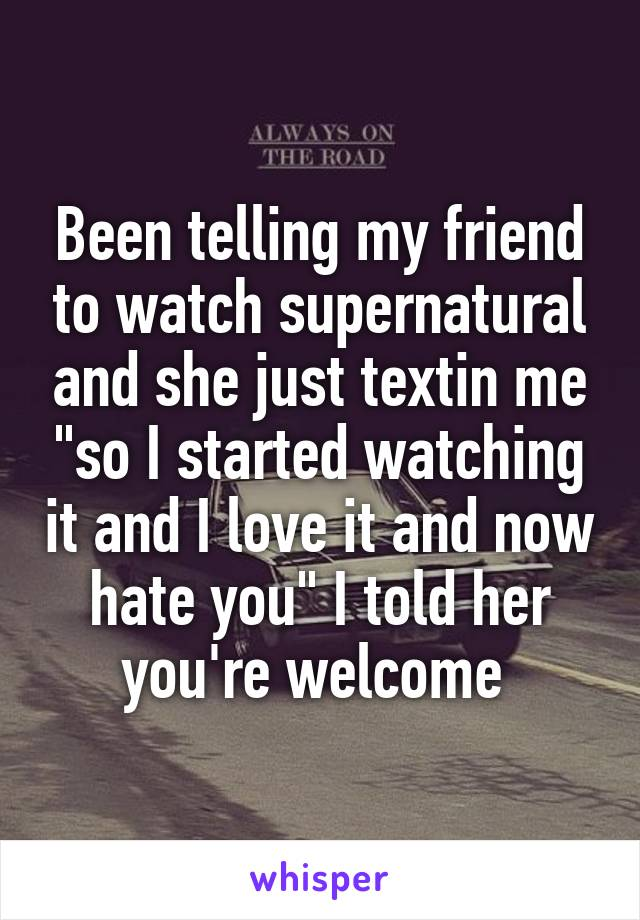 """Been telling my friend to watch supernatural and she just textin me """"so I started watching it and I love it and now hate you"""" I told her you're welcome"""