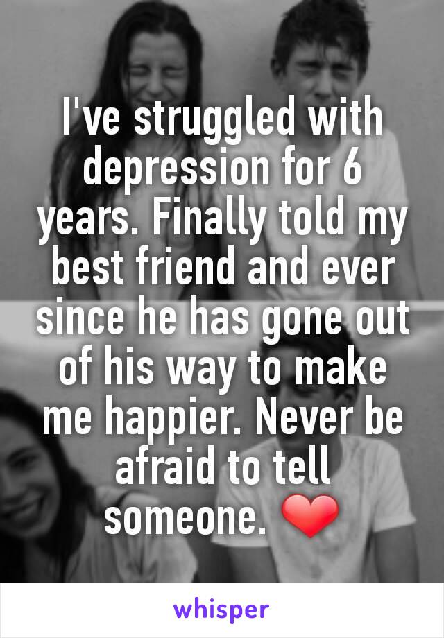 I've struggled with depression for 6 years. Finally told my best friend and ever since he has gone out of his way to make me happier. Never be afraid to tell someone. ❤
