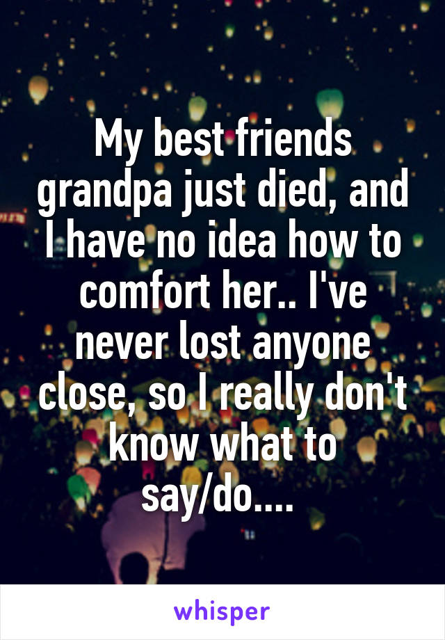My best friends grandpa just died, and I have no idea how to comfort her.. I've never lost anyone close, so I really don't know what to say/do....