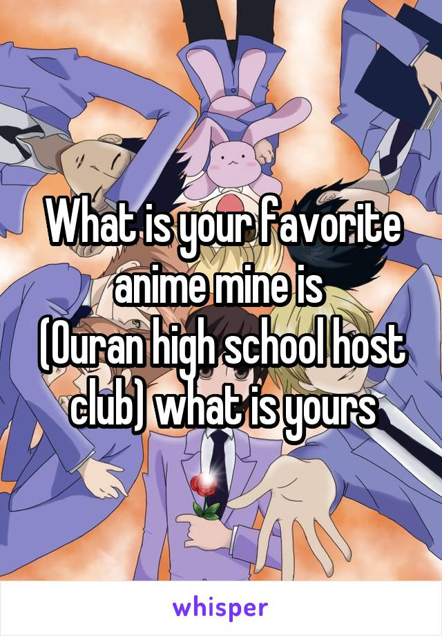 What is your favorite anime mine is  (Ouran high school host club) what is yours