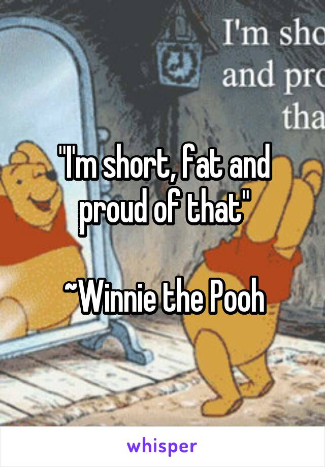 """""""I'm short, fat and proud of that""""  ~Winnie the Pooh"""