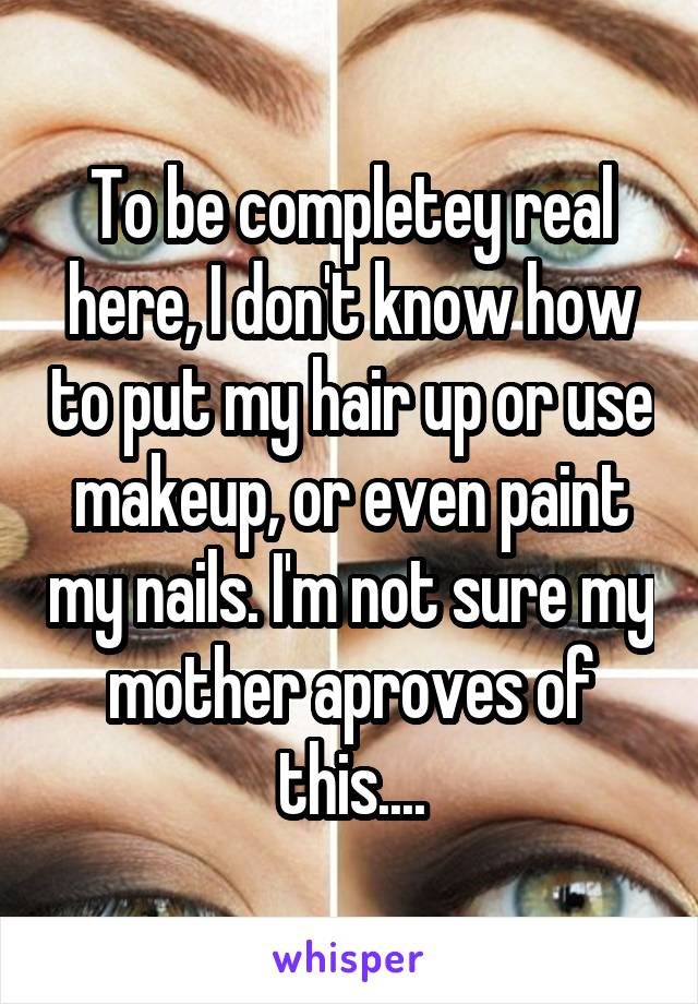 To be completey real here, I don't know how to put my hair up or use makeup, or even paint my nails. I'm not sure my mother aproves of this....